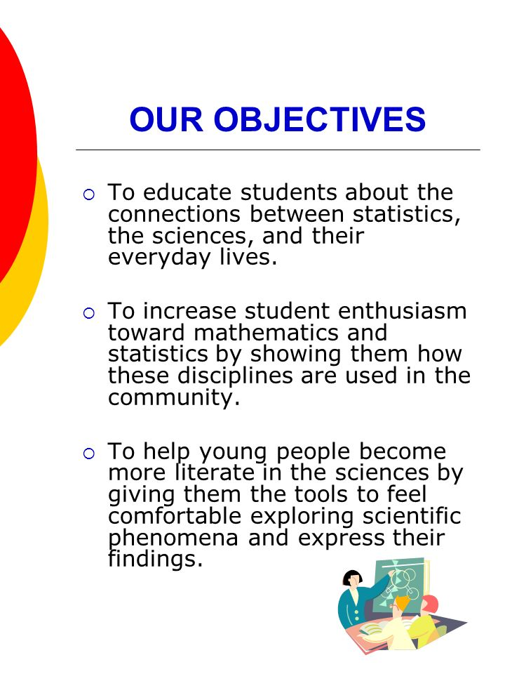 OUR OBJECTIVES To educate students about the connections between statistics, the sciences, and their everyday lives.