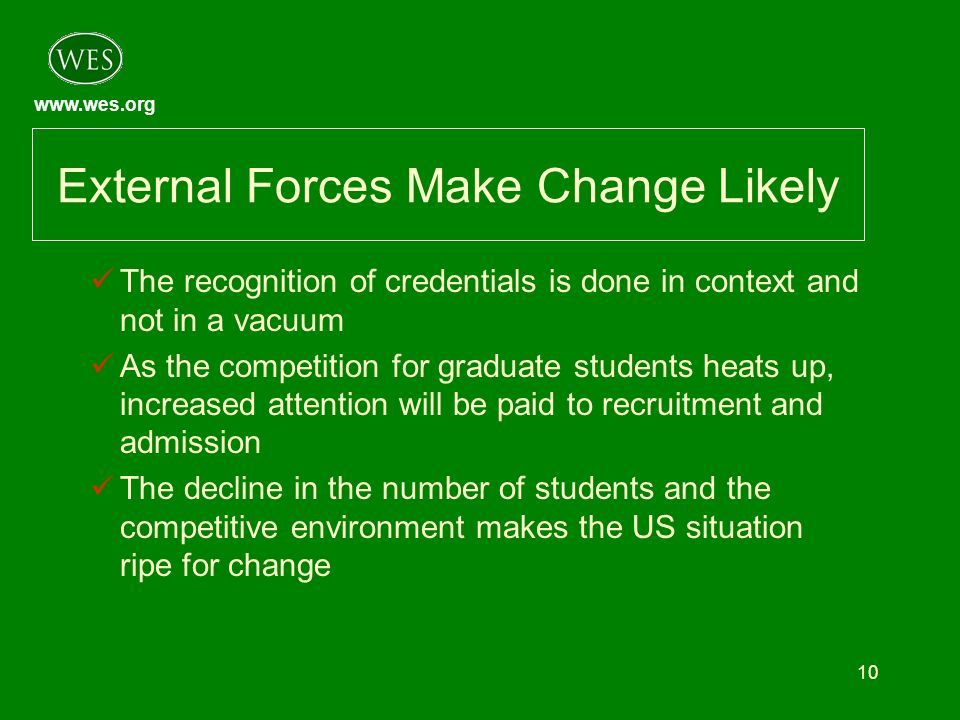 www.wes.org 10 External Forces Make Change Likely The recognition of credentials is done in context and not in a vacuum As the competition for graduate students heats up, increased attention will be paid to recruitment and admission The decline in the number of students and the competitive environment makes the US situation ripe for change