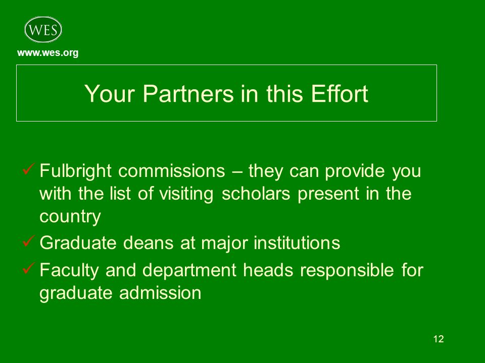 www.wes.org 12 Your Partners in this Effort Fulbright commissions – they can provide you with the list of visiting scholars present in the country Gra