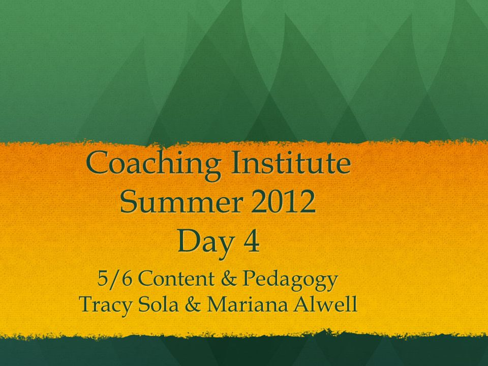 Coaching Institute Summer 2012 Day 4 5/6 Content & Pedagogy Tracy Sola & Mariana Alwell