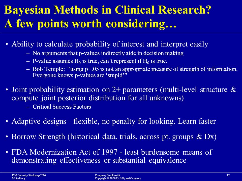 FDA/Industry Workshop 2006 S.Lindborg Company Confidential Copyright © 2000 Eli Lilly and Company 12 Bayesian Methods in Clinical Research.