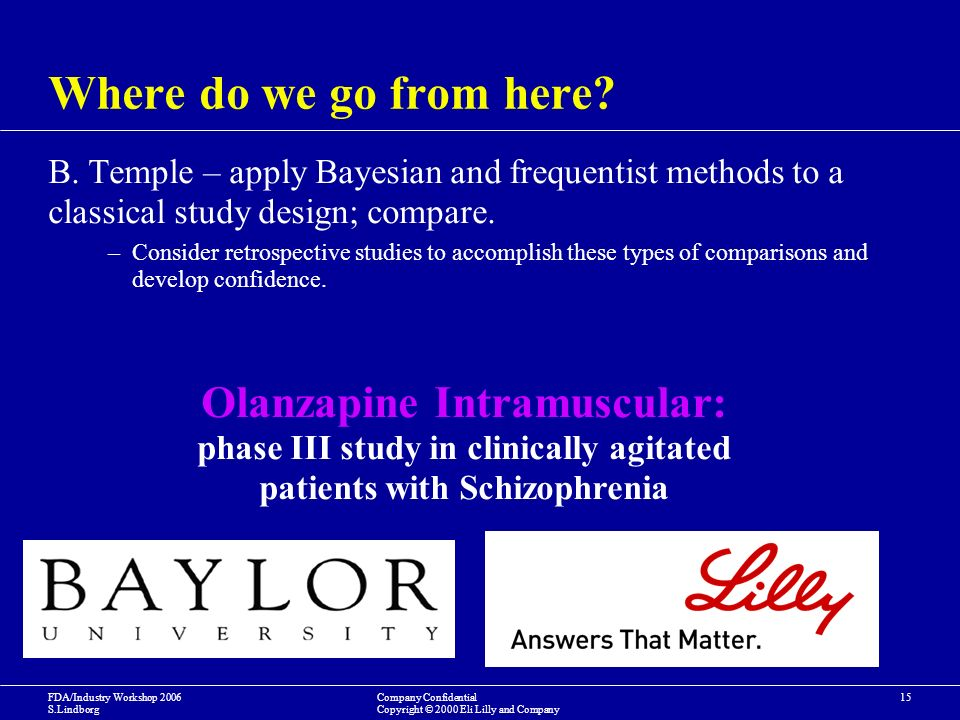 FDA/Industry Workshop 2006 S.Lindborg Company Confidential Copyright © 2000 Eli Lilly and Company 15 Where do we go from here.