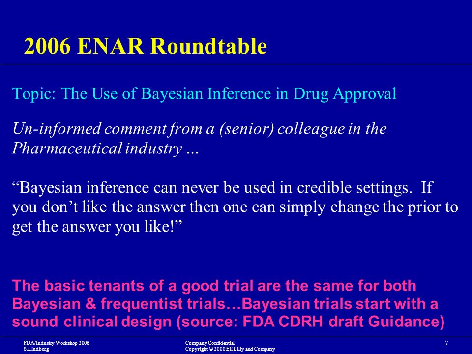 FDA/Industry Workshop 2006 S.Lindborg Company Confidential Copyright © 2000 Eli Lilly and Company ENAR Roundtable Topic: The Use of Bayesian Inference in Drug Approval Un-informed comment from a (senior) colleague in the Pharmaceutical industry … Bayesian inference can never be used in credible settings.