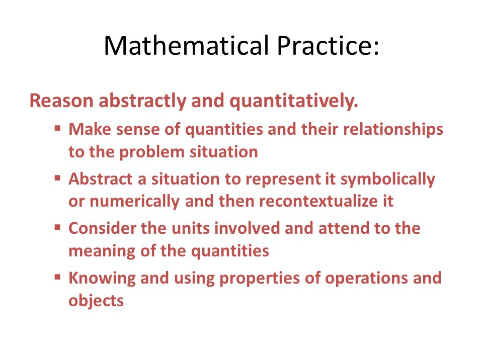 Mathematical Practice: Reason abstractly and quantitatively. Make sense of quantities and their relationships to the problem situation Abstract a situ