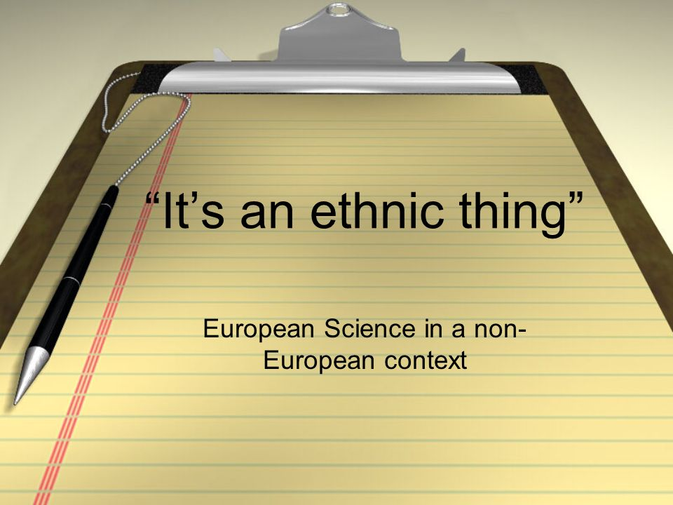 Its an ethnic thing European Science in a non- European context