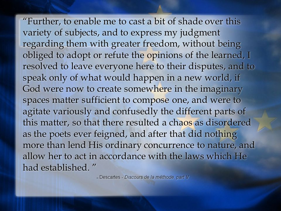 Further, to enable me to cast a bit of shade over this variety of subjects, and to express my judgment regarding them with greater freedom, without being obliged to adopt or refute the opinions of the learned, I resolved to leave everyone here to their disputes, and to speak only of what would happen in a new world, if God were now to create somewhere in the imaginary spaces matter sufficient to compose one, and were to agitate variously and confusedly the different parts of this matter, so that there resulted a chaos as disordered as the poets ever feigned, and after that did nothing more than lend His ordinary concurrence to nature, and allow her to act in accordance with the laws which He had established.