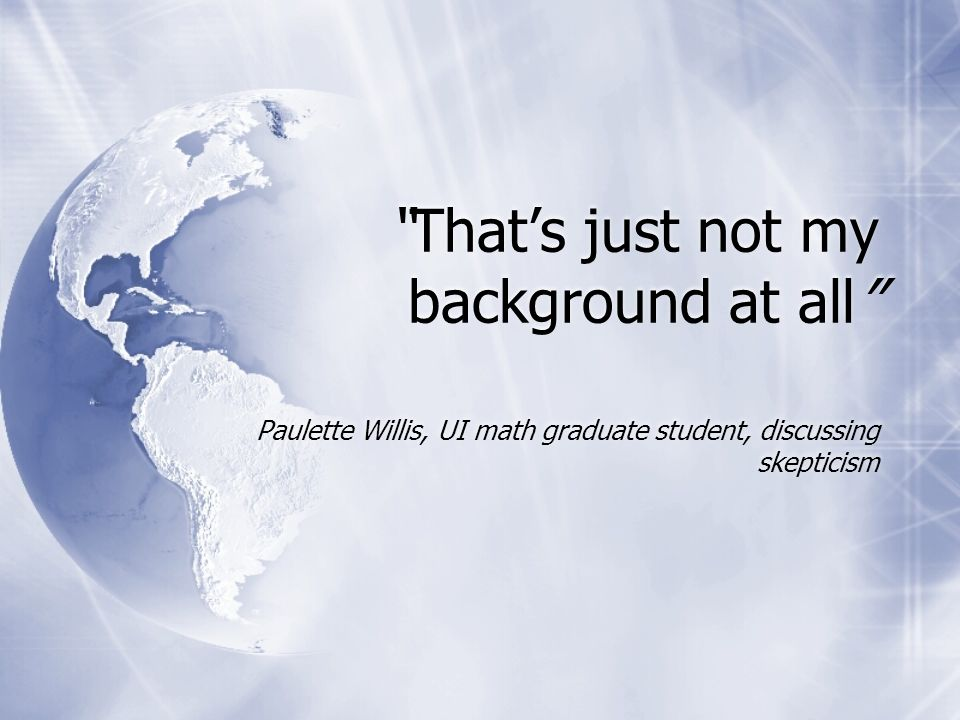 Thats just not my background at all Paulette Willis, UI math graduate student, discussing skepticism