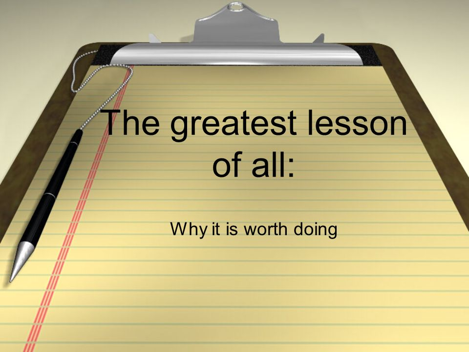 The greatest lesson of all: Why it is worth doing