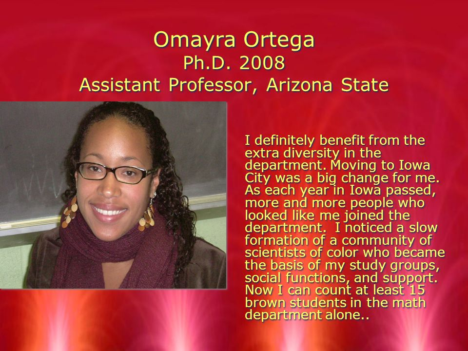 Omayra Ortega Ph.D. 2008 Assistant Professor, Arizona State I definitely benefit from the extra diversity in the department. Moving to Iowa City was a