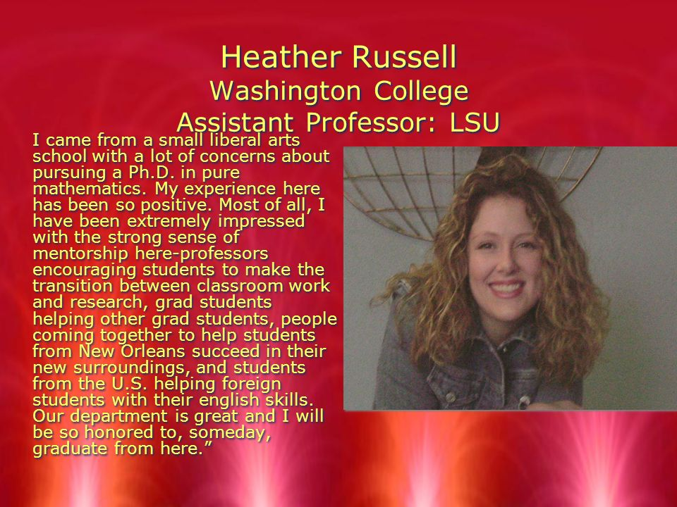 Heather Russell Washington College Assistant Professor: LSU I came from a small liberal arts school with a lot of concerns about pursuing a Ph.D.