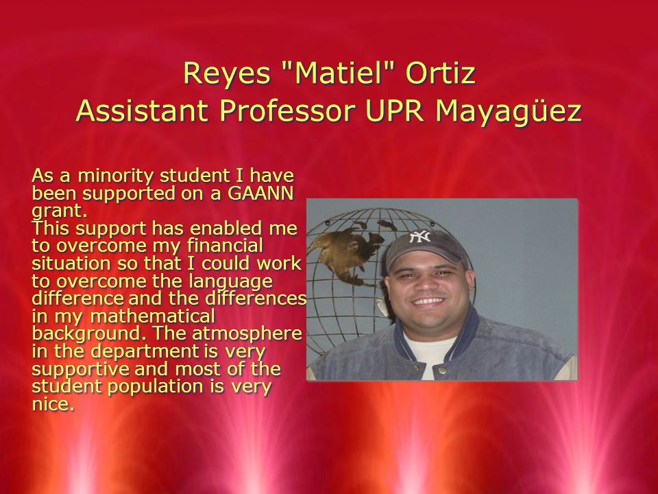 Reyes Matiel Ortiz Assistant Professor UPR Mayagüez As a minority student I have been supported on a GAANN grant.