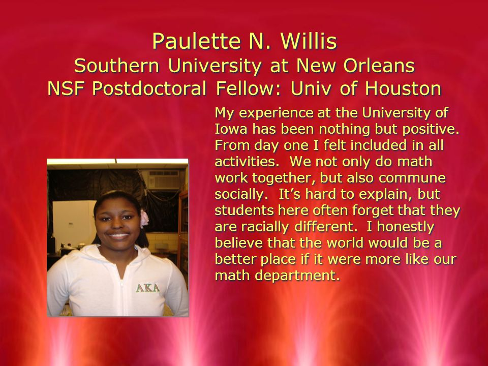 Paulette N. Willis Southern University at New Orleans NSF Postdoctoral Fellow: Univ of Houston My experience at the University of Iowa has been nothin