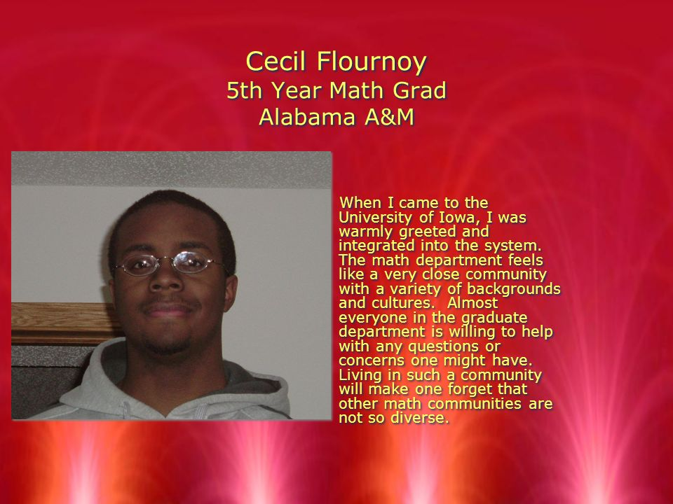 Cecil Flournoy 5th Year Math Grad Alabama A&M When I came to the University of Iowa, I was warmly greeted and integrated into the system.