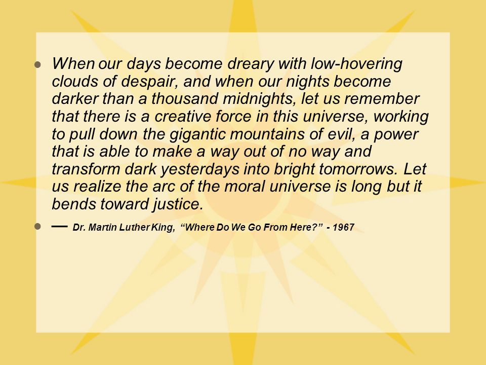 When our days become dreary with low-hovering clouds of despair, and when our nights become darker than a thousand midnights, let us remember that there is a creative force in this universe, working to pull down the gigantic mountains of evil, a power that is able to make a way out of no way and transform dark yesterdays into bright tomorrows.