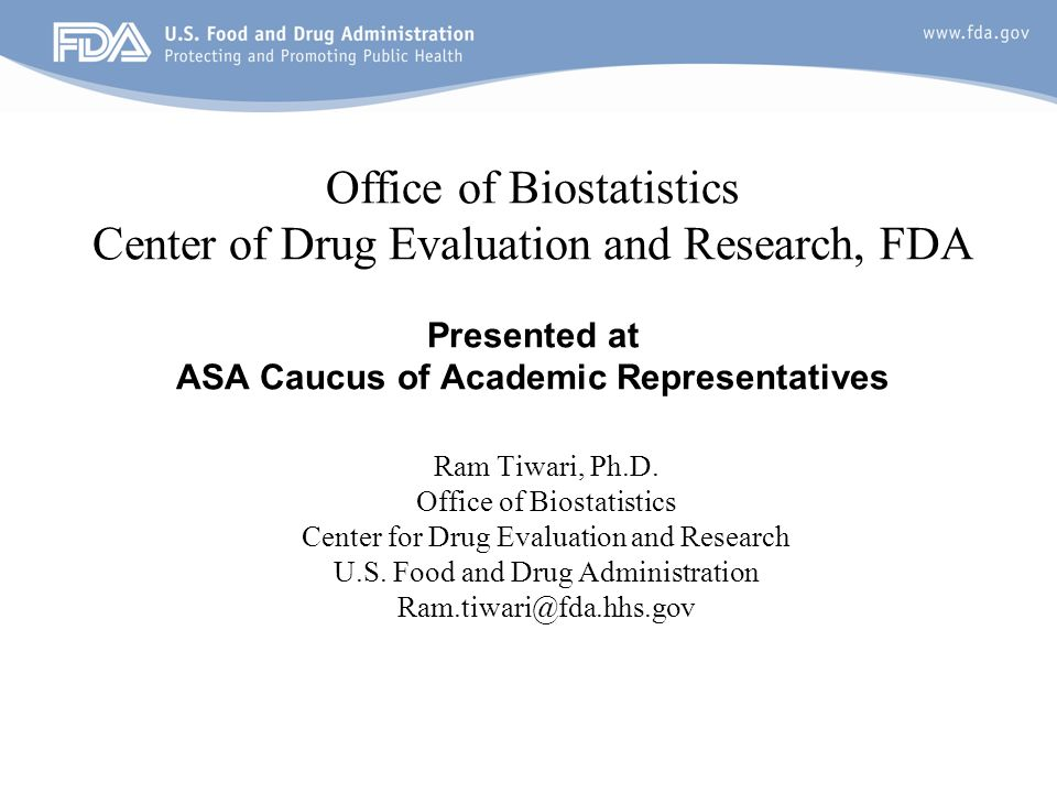 1 Office of Biostatistics Center of Drug Evaluation and Research, FDA Presented at ASA Caucus of Academic Representatives Ram Tiwari, Ph.D.