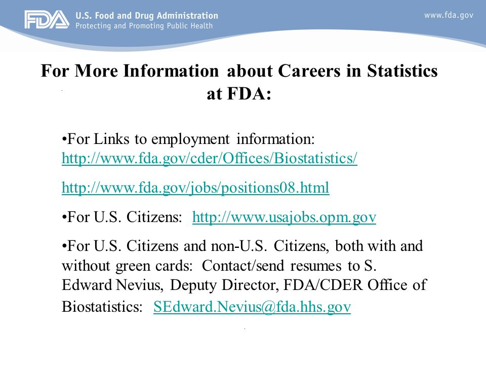 24 For More Information about Careers in Statistics at FDA: For Links to employment information: http://www.fda.gov/cder/Offices/Biostatistics/ http://www.fda.gov/cder/Offices/Biostatistics/ http://www.fda.gov/jobs/positions08.html For U.S.