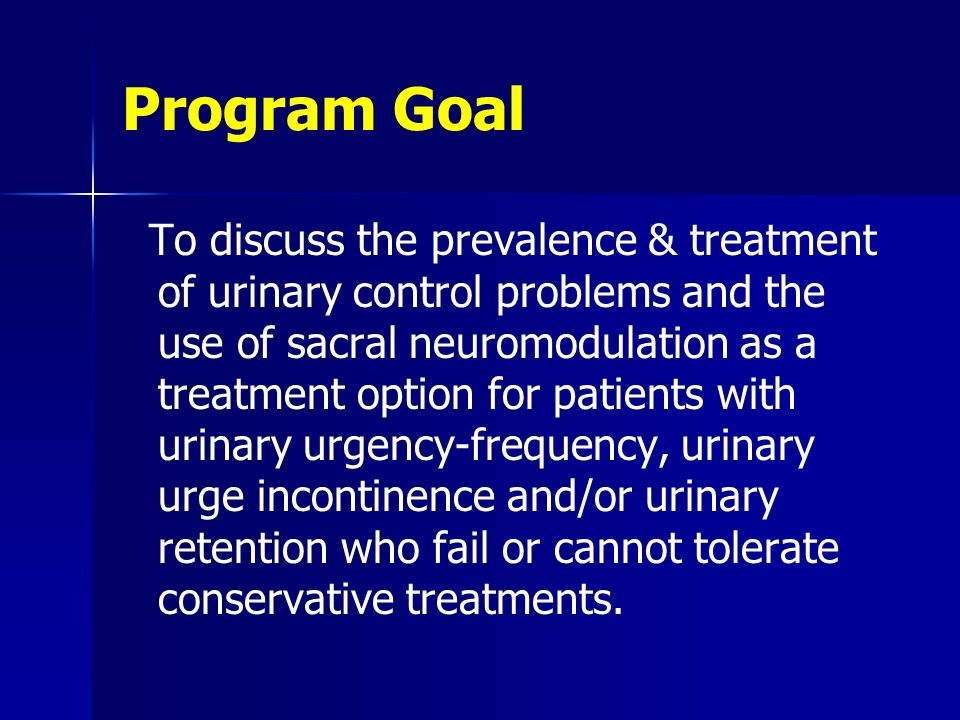 Program Goal To discuss the prevalence & treatment of urinary control problems and the use of sacral neuromodulation as a treatment option for patients with urinary urgency-frequency, urinary urge incontinence and/or urinary retention who fail or cannot tolerate conservative treatments.