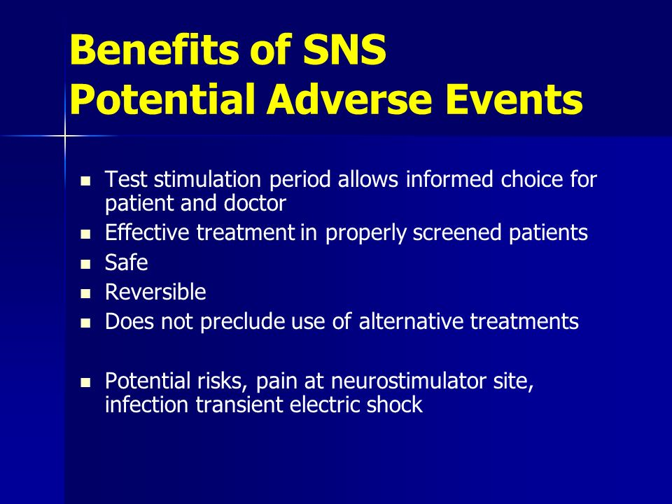 Benefits of SNS Potential Adverse Events Test stimulation period allows informed choice for patient and doctor Effective treatment in properly screened patients Safe Reversible Does not preclude use of alternative treatments Potential risks, pain at neurostimulator site, infection transient electric shock