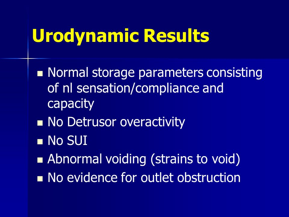Urodynamic Results Normal storage parameters consisting of nl sensation/compliance and capacity No Detrusor overactivity No SUI Abnormal voiding (strains to void) No evidence for outlet obstruction