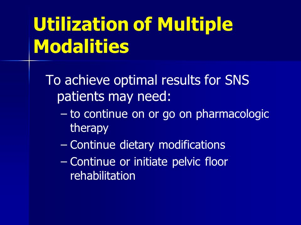 Utilization of Multiple Modalities To achieve optimal results for SNS patients may need: –to continue on or go on pharmacologic therapy –Continue diet