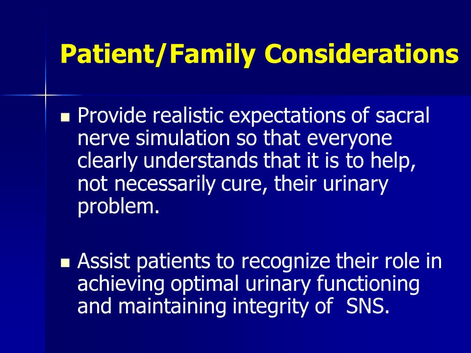 Patient/Family Considerations Provide realistic expectations of sacral nerve simulation so that everyone clearly understands that it is to help, not n