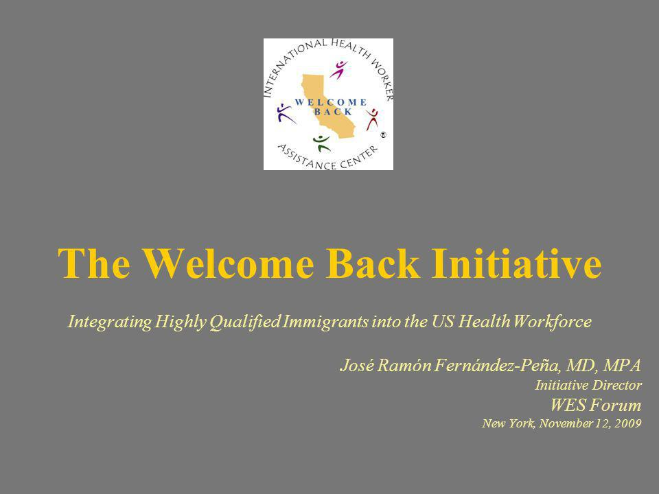 The Welcome Back Initiative Integrating Highly Qualified Immigrants into the US Health Workforce José Ramón Fernández-Peña, MD, MPA Initiative Director WES Forum New York, November 12, 2009 ®
