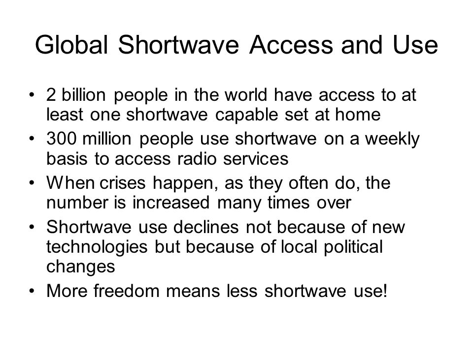 Global Shortwave Access and Use 2 billion people in the world have access to at least one shortwave capable set at home 300 million people use shortwave on a weekly basis to access radio services When crises happen, as they often do, the number is increased many times over Shortwave use declines not because of new technologies but because of local political changes More freedom means less shortwave use!