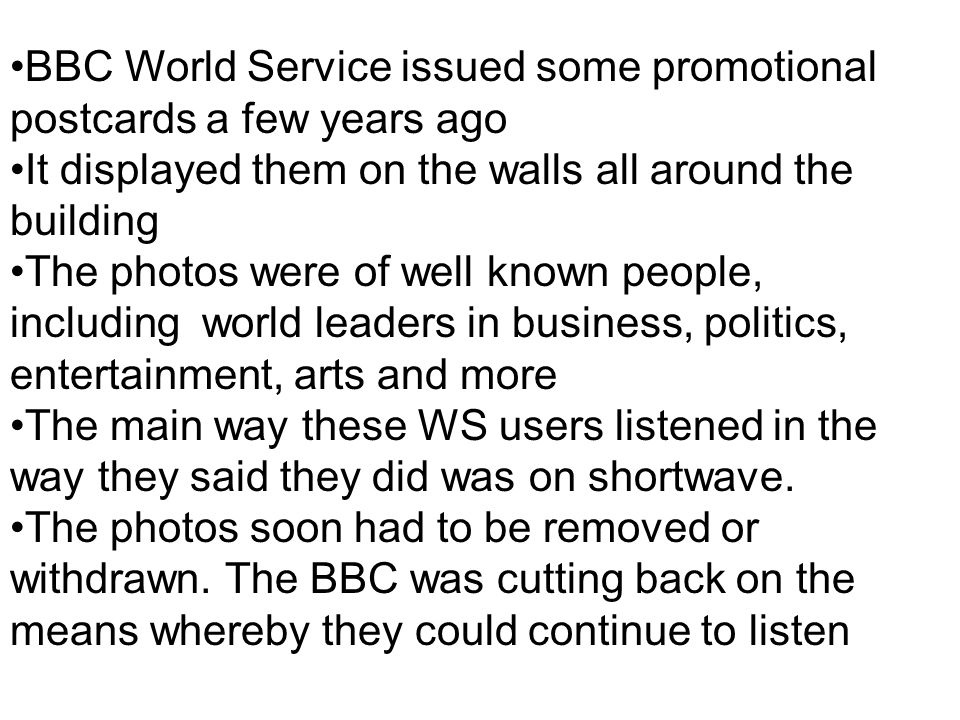BBC World Service issued some promotional postcards a few years ago It displayed them on the walls all around the building The photos were of well known people, including world leaders in business, politics, entertainment, arts and more The main way these WS users listened in the way they said they did was on shortwave.