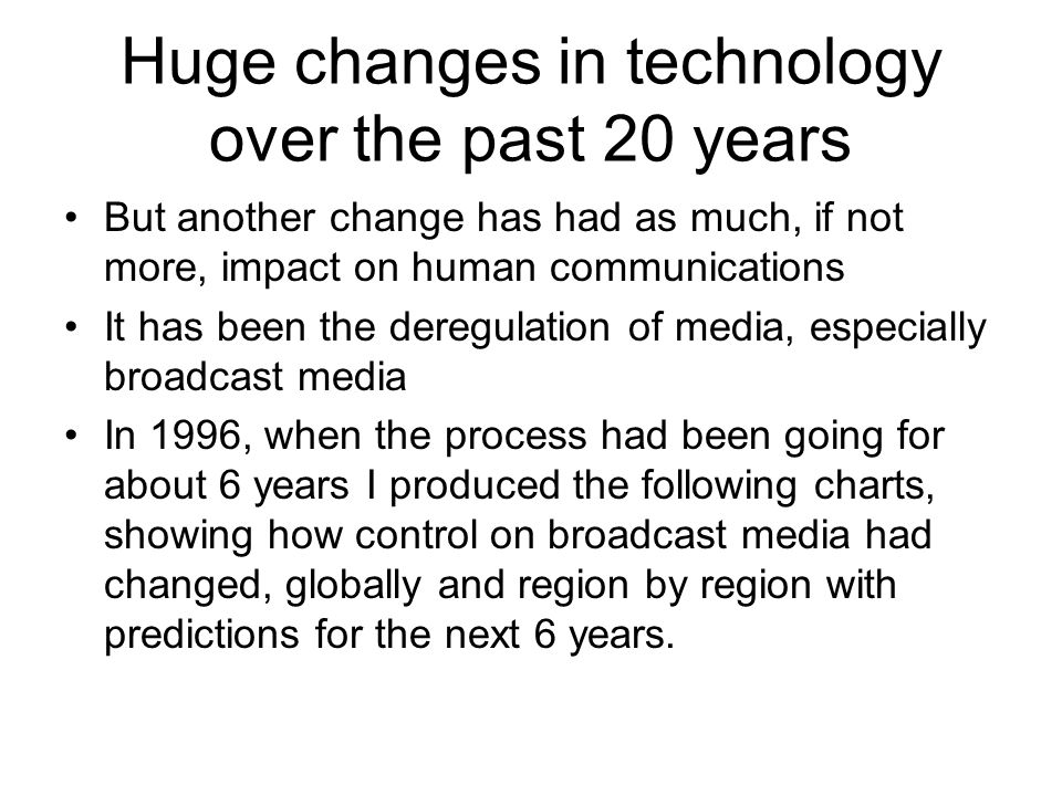 Huge changes in technology over the past 20 years But another change has had as much, if not more, impact on human communications It has been the deregulation of media, especially broadcast media In 1996, when the process had been going for about 6 years I produced the following charts, showing how control on broadcast media had changed, globally and region by region with predictions for the next 6 years.