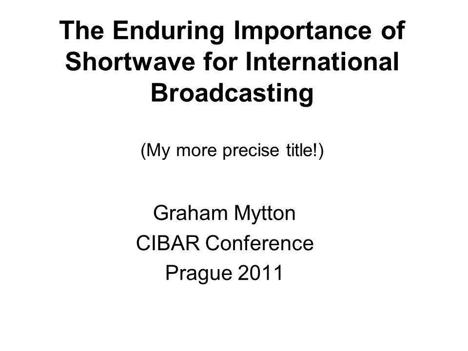 The Enduring Importance of Shortwave for International Broadcasting (My more precise title!) Graham Mytton CIBAR Conference Prague 2011