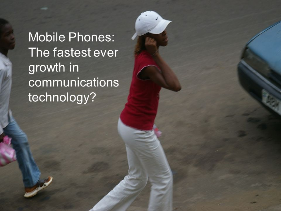 Mobile Phones: The fastest ever growth in communications technology