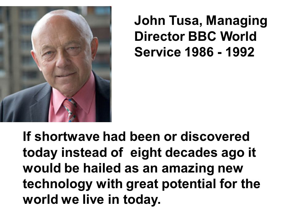 John Tusa, Managing Director BBC World Service 1986 - 1992 If shortwave had been or discovered today instead of eight decades ago it would be hailed as an amazing new technology with great potential for the world we live in today.
