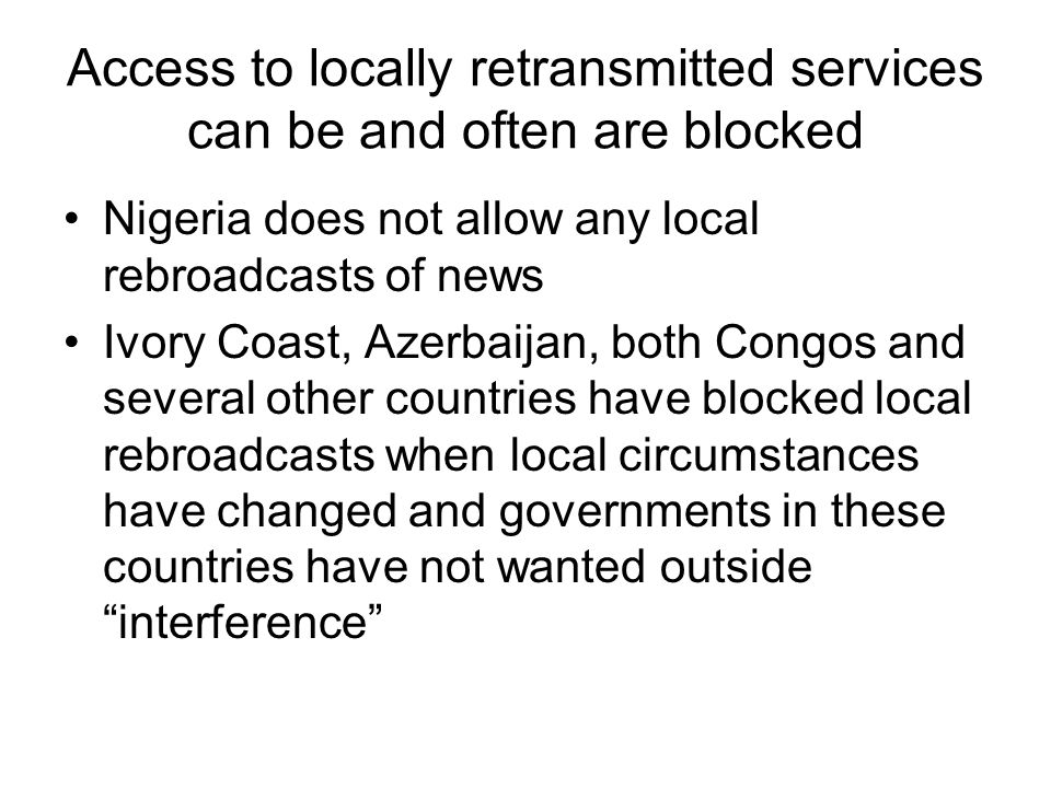 Access to locally retransmitted services can be and often are blocked Nigeria does not allow any local rebroadcasts of news Ivory Coast, Azerbaijan, both Congos and several other countries have blocked local rebroadcasts when local circumstances have changed and governments in these countries have not wanted outside interference
