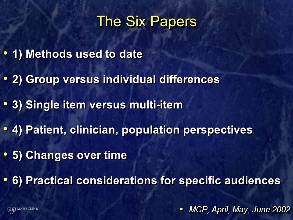 The Six Papers 1) Methods used to date 2) Group versus individual differences 3) Single item versus multi-item 4) Patient, clinician, population perspectives 5) Changes over time 6) Practical considerations for specific audiences MCP, April, May, June 2002 MCP, April, May, June 2002 1) Methods used to date 2) Group versus individual differences 3) Single item versus multi-item 4) Patient, clinician, population perspectives 5) Changes over time 6) Practical considerations for specific audiences MCP, April, May, June 2002 MCP, April, May, June 2002