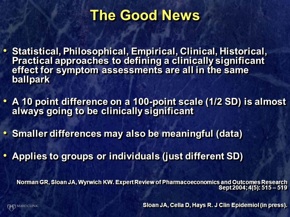 The Good News Statistical, Philosophical, Empirical, Clinical, Historical, Practical approaches to defining a clinically significant effect for symptom assessments are all in the same ballpark Statistical, Philosophical, Empirical, Clinical, Historical, Practical approaches to defining a clinically significant effect for symptom assessments are all in the same ballpark A 10 point difference on a 100-point scale (1/2 SD) is almost always going to be clinically significant A 10 point difference on a 100-point scale (1/2 SD) is almost always going to be clinically significant Smaller differences may also be meaningful (data) Smaller differences may also be meaningful (data) Applies to groups or individuals (just different SD) Applies to groups or individuals (just different SD) Norman GR, Sloan JA, Wyrwich KW.
