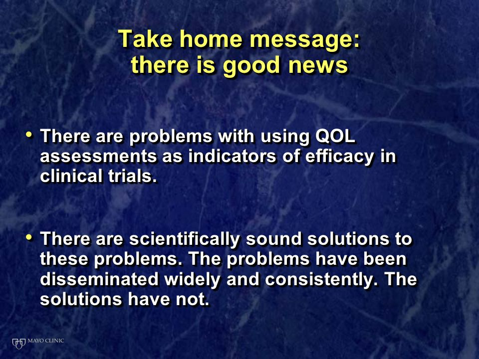 Take home message: there is good news There are problems with using QOL assessments as indicators of efficacy in clinical trials.