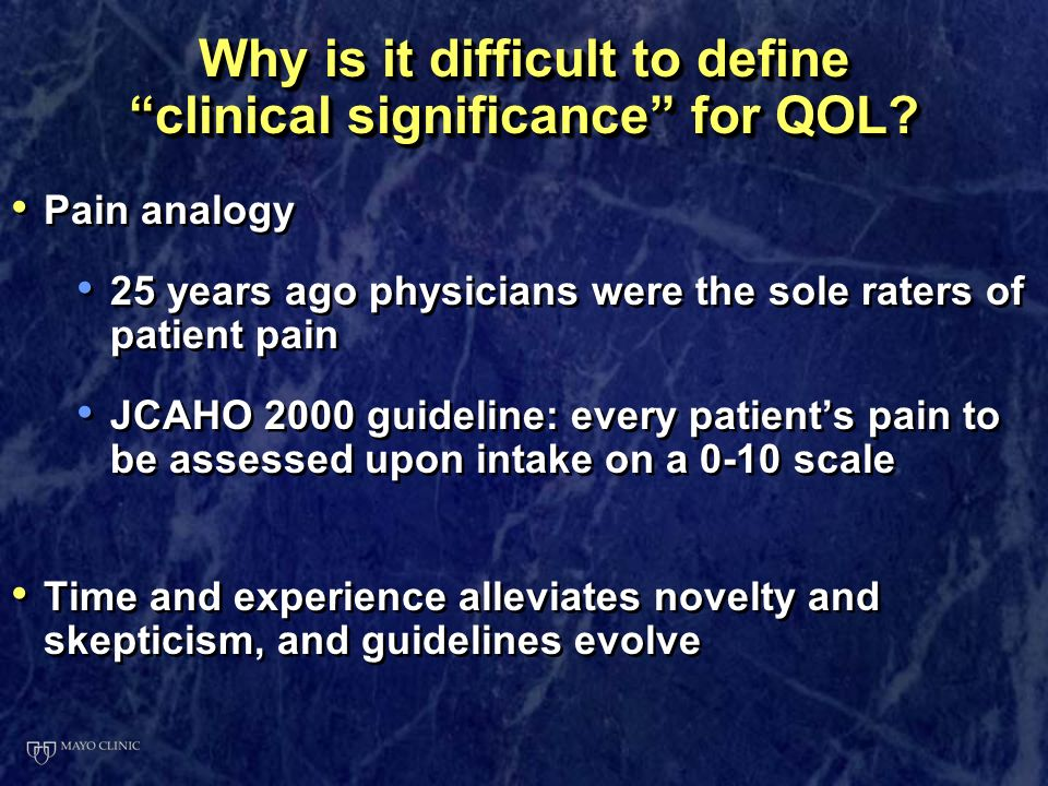 SummarySummary Defining clinical significance for QOL assessments is today where pain was 25 years ago, tumor response was 50 years ago and blood pressure was 100 years ago Defining clinical significance for QOL assessments is today where pain was 25 years ago, tumor response was 50 years ago and blood pressure was 100 years ago Define clinical significance a priori, and use the definition in the analytical process Define clinical significance a priori, and use the definition in the analytical process Consensus is building as the answers from different approaches are similar and relatively robust Consensus is building as the answers from different approaches are similar and relatively robust Defining clinical significance for QOL assessments is today where pain was 25 years ago, tumor response was 50 years ago and blood pressure was 100 years ago Defining clinical significance for QOL assessments is today where pain was 25 years ago, tumor response was 50 years ago and blood pressure was 100 years ago Define clinical significance a priori, and use the definition in the analytical process Define clinical significance a priori, and use the definition in the analytical process Consensus is building as the answers from different approaches are similar and relatively robust Consensus is building as the answers from different approaches are similar and relatively robust