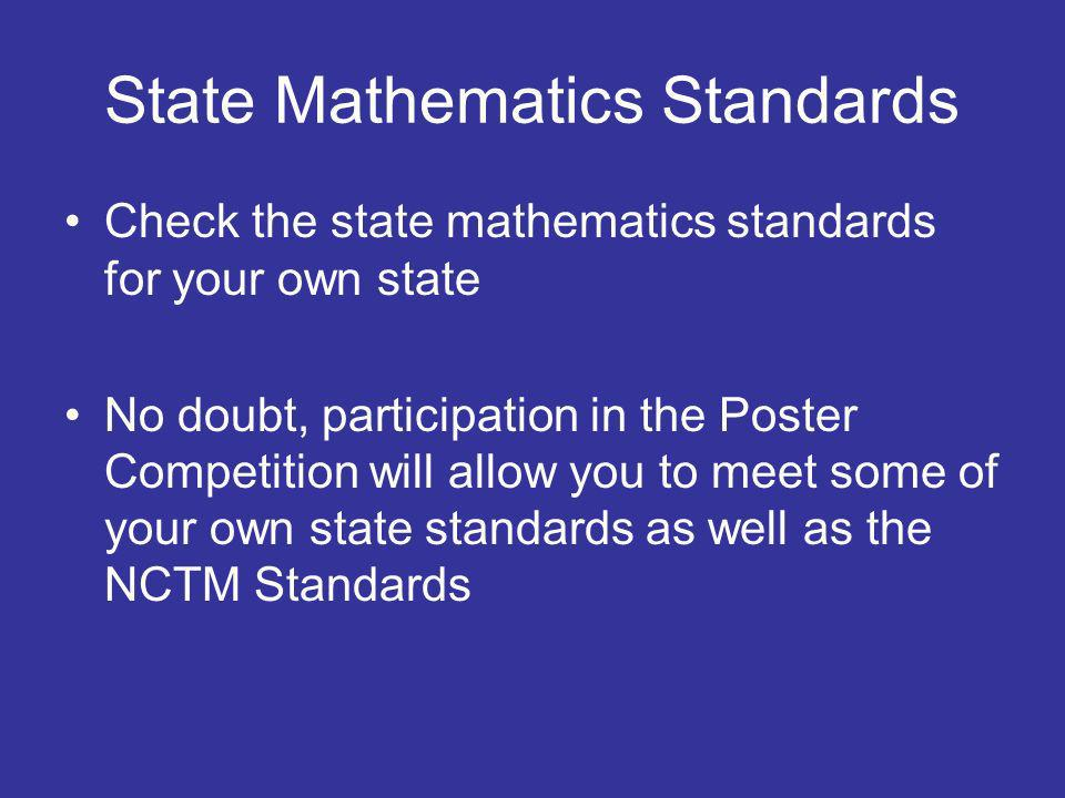 State Mathematics Standards Check the state mathematics standards for your own state No doubt, participation in the Poster Competition will allow you to meet some of your own state standards as well as the NCTM Standards