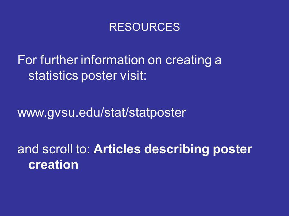 RESOURCES For further information on creating a statistics poster visit: www.gvsu.edu/stat/statposter and scroll to: Articles describing poster creation