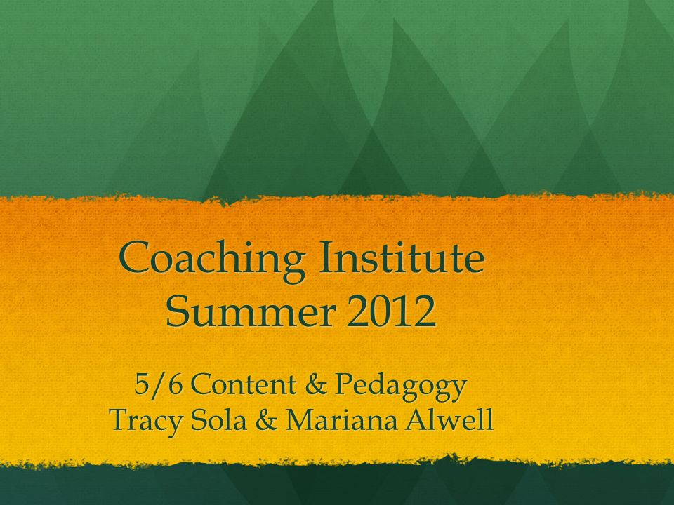 Coaching Institute Summer 2012 5/6 Content & Pedagogy Tracy Sola & Mariana Alwell