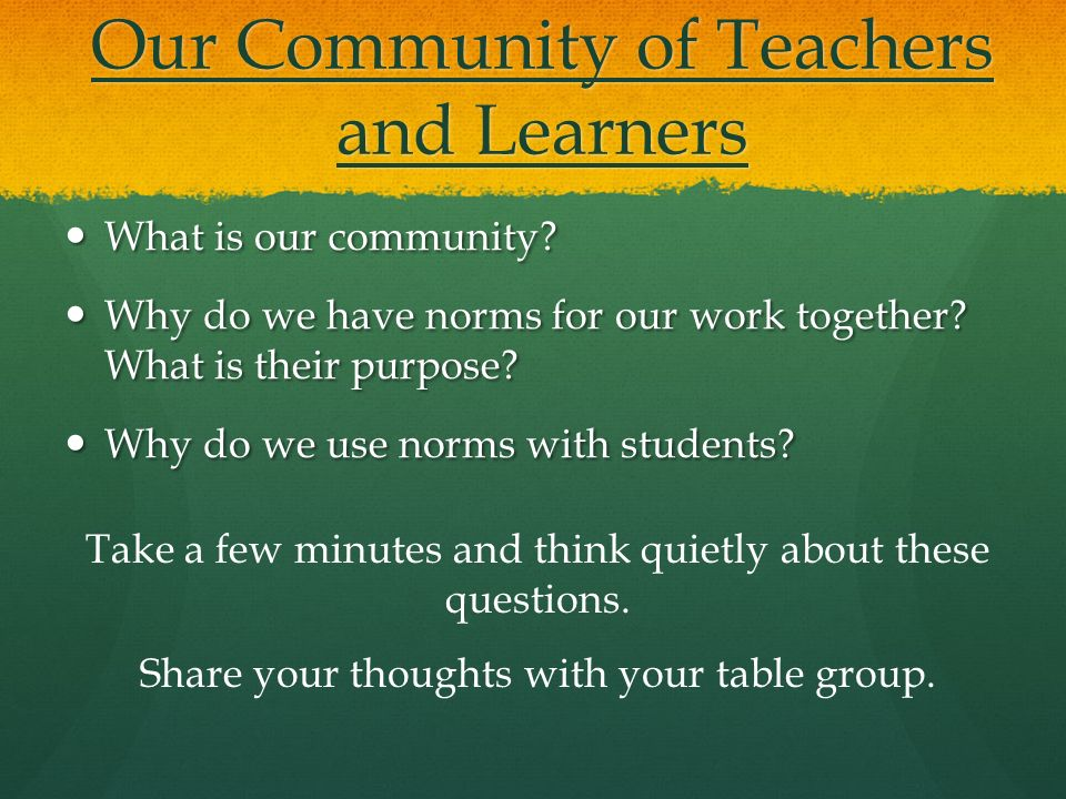 Our Community of Teachers and Learners What is our community? What is our community? Why do we have norms for our work together? What is their purpose
