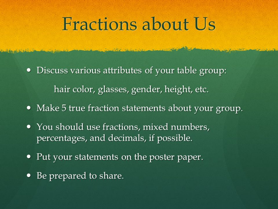 Fractions about Us Discuss various attributes of your table group: Discuss various attributes of your table group: hair color, glasses, gender, height, etc.