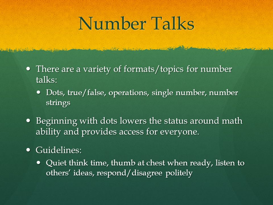 Number Talks There are a variety of formats/topics for number talks: There are a variety of formats/topics for number talks: Dots, true/false, operations, single number, number strings Dots, true/false, operations, single number, number strings Beginning with dots lowers the status around math ability and provides access for everyone.