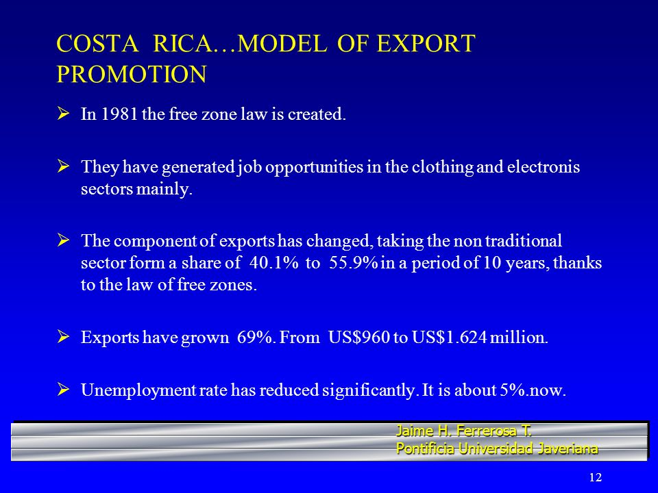 12 COSTA RICA…MODEL OF EXPORT PROMOTION In 1981 the free zone law is created. They have generated job opportunities in the clothing and electronis sec
