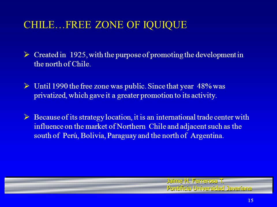15 CHILE…FREE ZONE OF IQUIQUE Created in 1925, with the purpose of promoting the development in the north of Chile. Until 1990 the free zone was publi