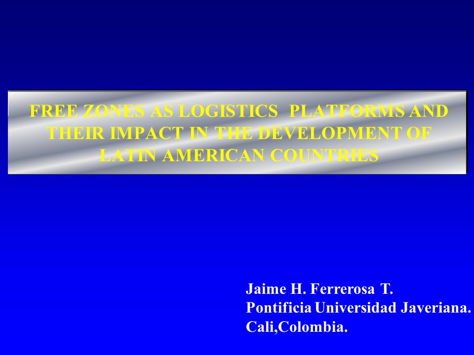 FREE ZONES AS LOGISTICS PLATFORMS AND THEIR IMPACT IN THE DEVELOPMENT OF LATIN AMERICAN COUNTRIES Jaime H. Ferrerosa T. Pontificia Universidad Javeria