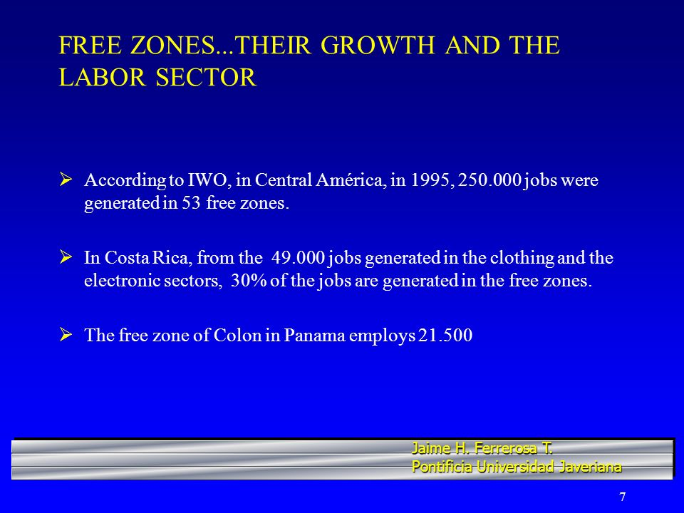 7 FREE ZONES...THEIR GROWTH AND THE LABOR SECTOR According to IWO, in Central América, in 1995, jobs were generated in 53 free zones.