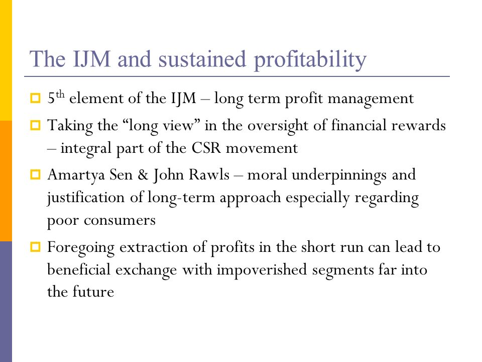 The IJM and sustained profitability 5 th element of the IJM – long term profit management Taking the long view in the oversight of financial rewards – integral part of the CSR movement Amartya Sen & John Rawls – moral underpinnings and justification of long-term approach especially regarding poor consumers Foregoing extraction of profits in the short run can lead to beneficial exchange with impoverished segments far into the future