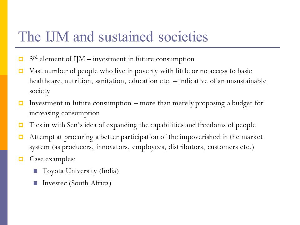 The IJM and sustained societies 3 rd element of IJM – investment in future consumption Vast number of people who live in poverty with little or no access to basic healthcare, nutrition, sanitation, education etc.
