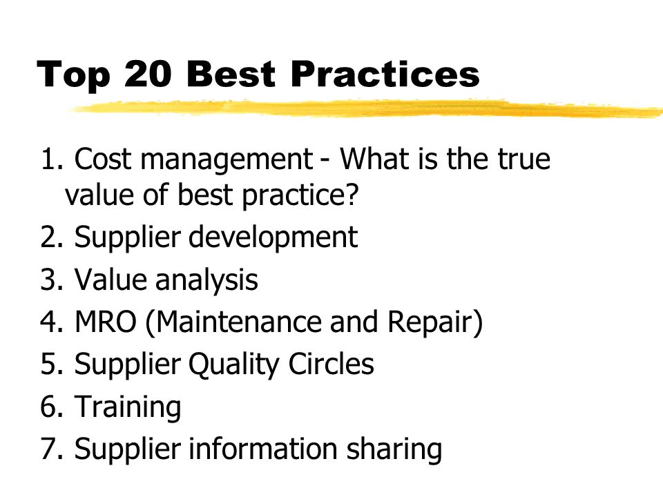 Top 20 Best Practices 1. Cost management - What is the true value of best practice? 2. Supplier development 3. Value analysis 4. MRO (Maintenance and